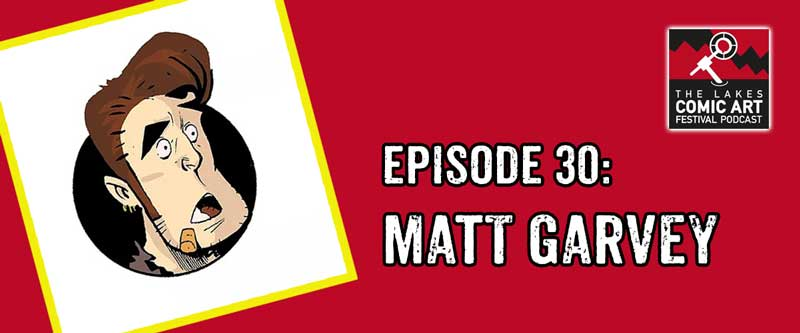 Lakes International Comic Art Festival Podcast Episode 30 - Matt Garvey