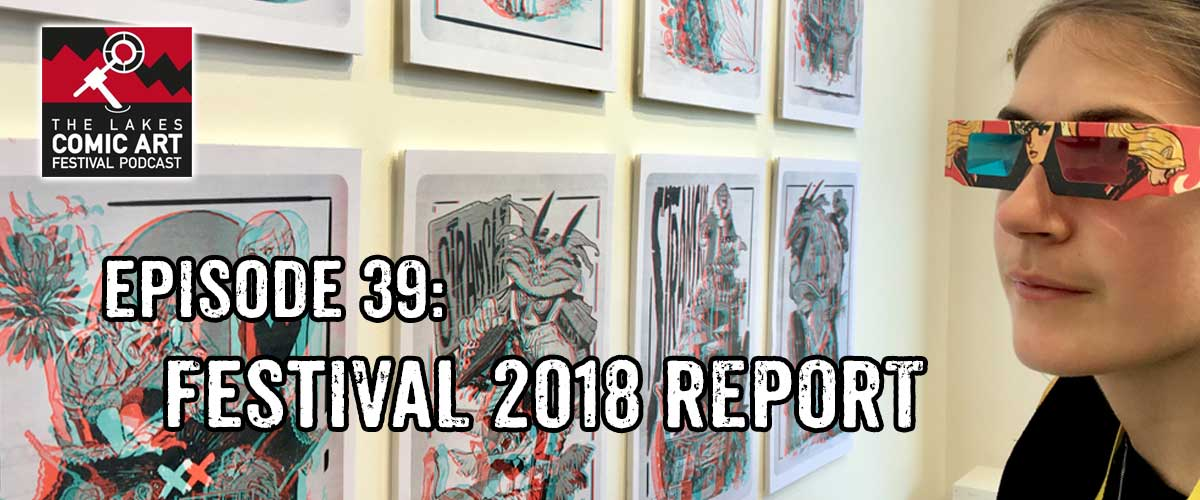 Lakes International Comic Art Festival Podcast Episode 39 - Festival 2018