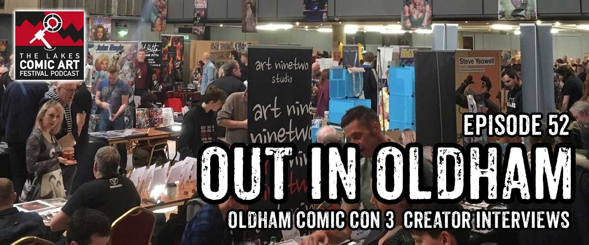 Lakes International Comic Art Festival Podcast  Episode 52 - Oldham Comic Con 3
